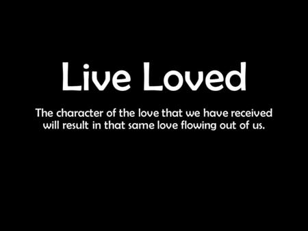 Live Loved The character of the love that we have received will result in that same love flowing out of us.