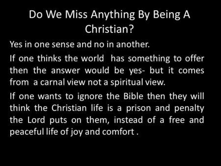 Do We Miss Anything By Being A Christian? Yes in one sense and no in another. If one thinks the world has something to offer then the answer would be yes-