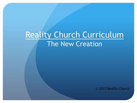 Reality Church Curriculum The New Creation © 2015 Reality Church.
