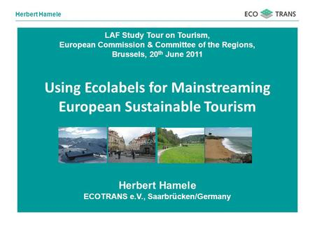 Herbert Hamele LAF Study Tour on Tourism, European Commission & Committee of the Regions, Brussels, 20 th June 2011 Using Ecolabels for Mainstreaming European.