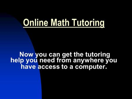Online Math Tutoring Now you can get the tutoring help you need from anywhere you have access to a computer.