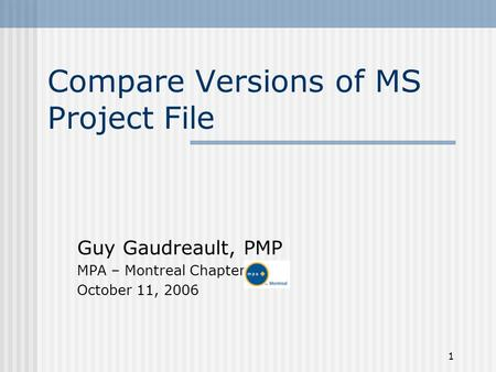 1 Compare Versions of MS Project File Guy Gaudreault, PMP MPA – Montreal Chapter October 11, 2006.