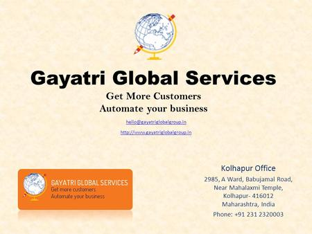 Gayatri Global Services Get More Customers Automate your business Kolhapur Office 2985, A Ward, Babujamal Road, Near Mahalaxmi Temple, Kolhapur- 416012.