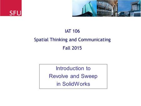 Introduction to Revolve and Sweep in SolidWorks IAT 106 Spatial Thinking and Communicating Fall 2015.