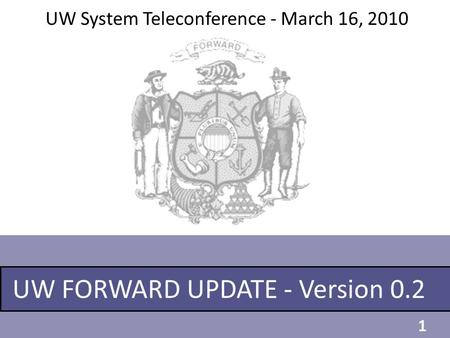 UW FORWARD UPDATE - Version 0.2 UW System Teleconference - March 16, 2010 1.
