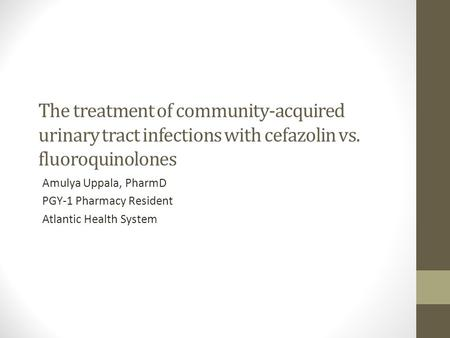 The treatment of community-acquired urinary tract infections with cefazolin vs. fluoroquinolones Amulya Uppala, PharmD PGY-1 Pharmacy Resident Atlantic.