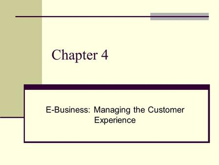 Chapter 4 E-Business: Managing the Customer Experience.