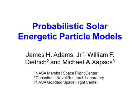 Probabilistic Solar Energetic Particle Models James H. Adams, Jr.1, William F. Dietrich 2 and Michael.A.Xapsos 3 1 NASA Marshall Space Flight Center 2.