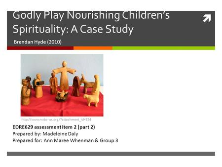  Godly Play Nourishing Children's Spirituality: A Case Study Brendan Hyde (2010) EDRE629 assessment item 2 (part 2) Prepared by: Madeleine Daly Prepared.