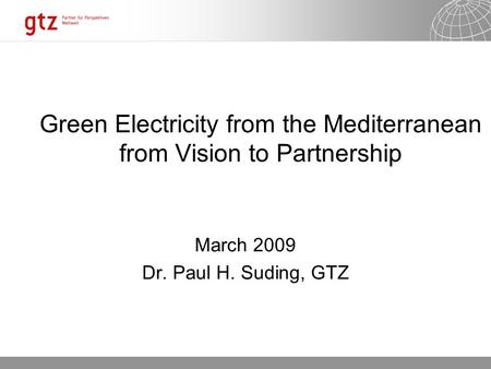 03.07.2016 Seite 1 Green Electricity from the Mediterranean from Vision to Partnership March 2009 Dr. Paul H. Suding, GTZ.