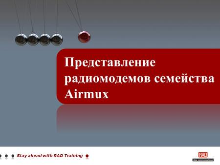 Stay ahead with RAD Training Представление радиомодемов семейства Airmux.