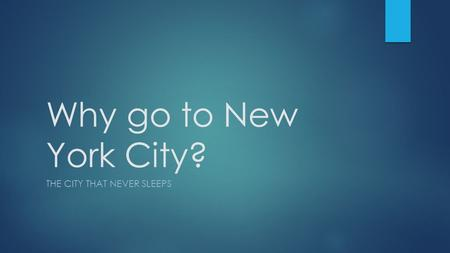 Why go to New York City? THE CITY THAT NEVER SLEEPS.