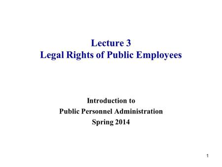 1 Lecture 3 Legal Rights of Public Employees Introduction to Public Personnel Administration Spring 2014.