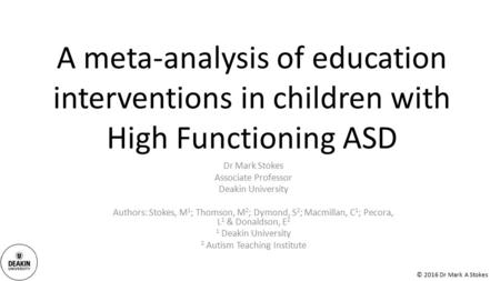 © 2016 Dr Mark A Stokes A meta-analysis of education interventions in children with High Functioning ASD Dr Mark Stokes Associate Professor Deakin University.