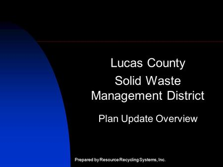 Lucas County Solid Waste Management District Plan Update Overview Prepared by Resource Recycling Systems, Inc.
