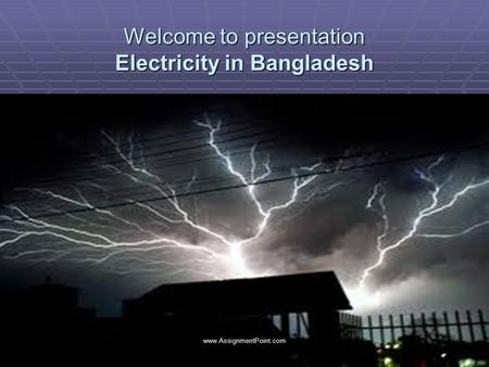 Welcome to presentation Electricity in Bangladesh www.AssignmentPoint.com.