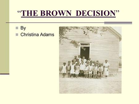 """THE BROWN DECISION"" By Christina Adams. 7 year old Linda Brown was not permitted to attend an all white school near her home. Her family sued and lost."