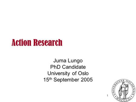 Action Research Action Research Juma Lungo PhD Candidate University of Oslo 15 th September 2005 1.