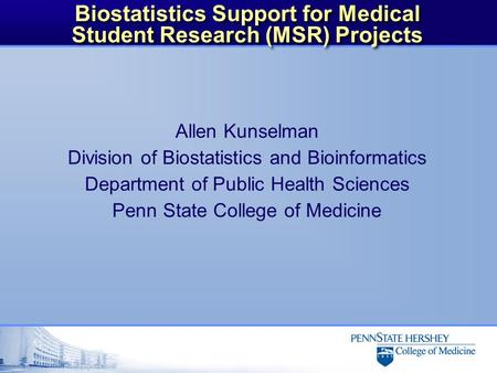 Biostatistics Support for Medical Student Research (MSR) Projects Allen Kunselman Division of Biostatistics and Bioinformatics Department of Public Health.
