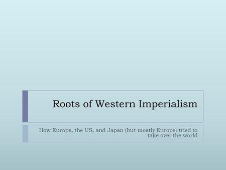 Roots of Western Imperialism How Europe, the US, and Japan (but mostly Europe) tried to take over the world.