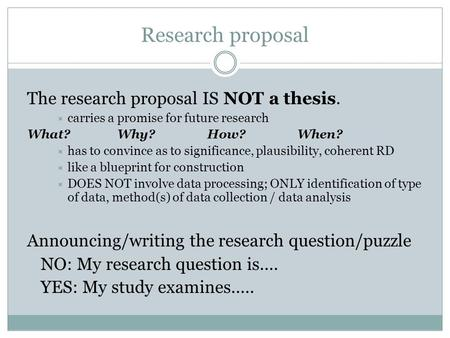 Research proposal The research proposal IS NOT a thesis.  carries a promise for future research What?Why?How?When?  has to convince as to significance,