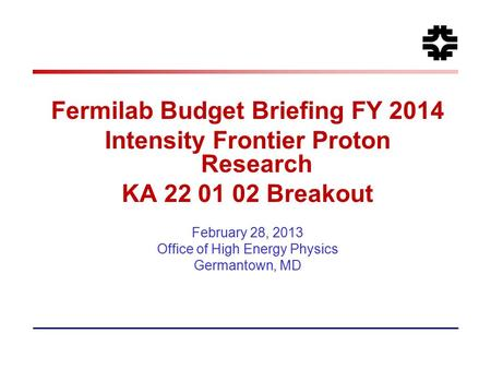 Fermilab Budget Briefing FY 2014 Intensity Frontier Proton Research KA 22 01 02 Breakout February 28, 2013 Office of High Energy Physics Germantown, MD.