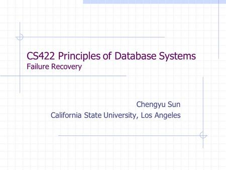 CS422 Principles of Database Systems Failure Recovery Chengyu Sun California State University, Los Angeles.