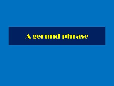 A gerund phrase. A gerund phrase consists of a gerund and its object. Working as a rock star must be really exciting. Working as a singer must be really.