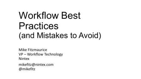 Workflow Best Practices (and Mistakes to Avoid) Mike Fitzmaurice VP – Workflow Technology