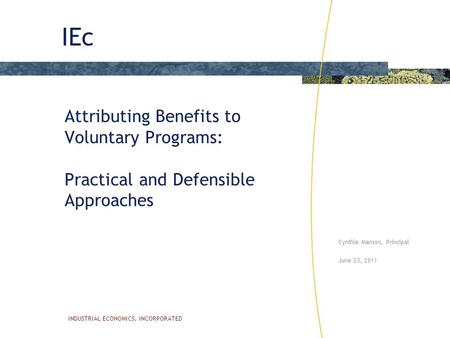 IEc INDUSTRIAL ECONOMICS, INCORPORATED Attributing Benefits to Voluntary Programs: Practical and Defensible Approaches Cynthia Manson, Principal June 23,