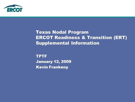 Texas Nodal Program ERCOT Readiness & Transition (ERT) Supplemental Information TPTF January 12, 2009 Kevin Frankeny.