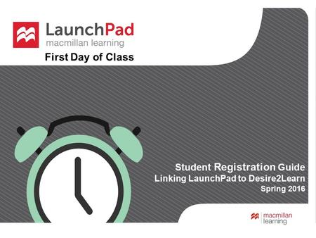 First Day of Class Student Registration Guide Linking LaunchPad to Desire2Learn Spring 2016 First Day of Class.