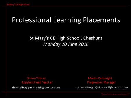 "Professional Learning Placements St Mary's CE High School, Cheshunt Monday 20 June 2016 St Mary's CE High School ""Be what tomorrow needs"" Simon TilburyMartin."