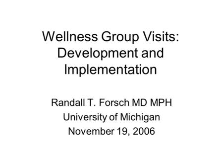 Wellness Group Visits: Development and Implementation Randall T. Forsch MD MPH University of Michigan November 19, 2006.