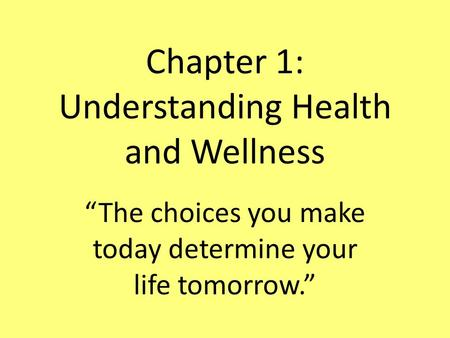 "Chapter 1: Understanding Health and Wellness ""The choices you make today determine your life tomorrow."""