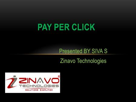 Presented BY SIVA S Zinavo Technologies PAY PER CLICK.