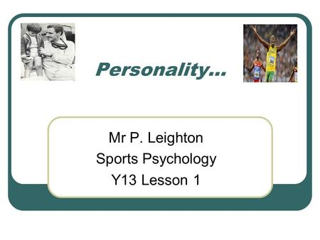 Personality… Mr P. Leighton Sports Psychology Y13 Lesson 1.