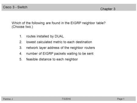 Cisco 3 - Switch Perrine. J Page 17/3/2016 Chapter 3 Which of the following are found in the EIGRP neighbor table? (Choose two.) 1.routes installed by.