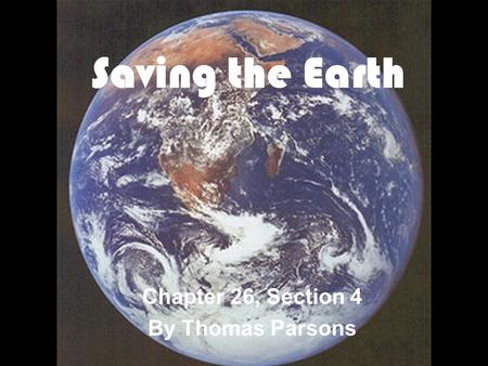 Saving the Earth Chapter 26, Section 4 By Thomas Parsons.