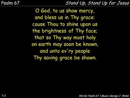 1-3 O God, to us show mercy, and bless us in Thy grace: cause Thou to shine upon us the brightness of Thy face; that so Thy way most holy on earth may.