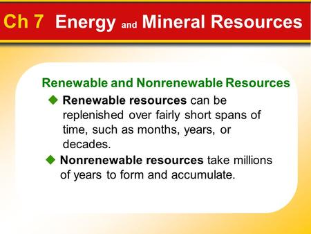 Renewable and Nonrenewable Resources Ch 7 Energy and Mineral Resources  Renewable resources can be replenished over fairly short spans of time, such as.