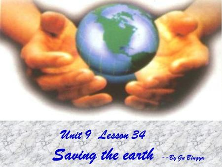 Unit 9 Lesson 34 Saving the earth --By Gu Bingyu.