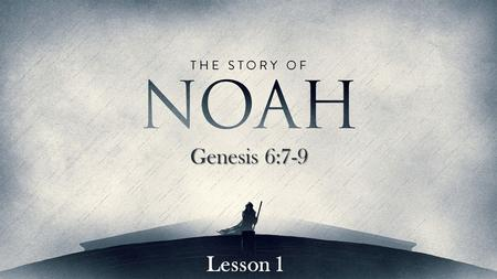 Genesis 6:7-9 Lesson 1. But Noah found grace in the eyes of the Lord. Genesis 6:8 Noah was a righteous man.