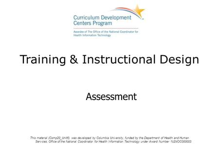 Training & Instructional Design Assessment This material (Comp20_Unit6) was developed by Columbia University, funded by the Department of Health and Human.