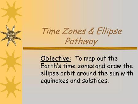 Time Zones & Ellipse Pathway Objective: To map out the Earth's time zones and draw the ellipse orbit around the sun with equinoxes and solstices.