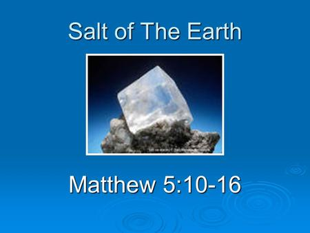 Salt of The Earth Matthew 5:10-16. Introduction  The master teacher Use of everyday objects Use of everyday objects Salt known to everybody Salt known.