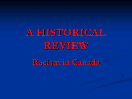 A HISTORICAL REVIEW Racism in Canada. HISTORICAL EXAMPLES OF RACISM IN CANADA The Aboriginal Experience The Aboriginal Experience The Black/African Experience.