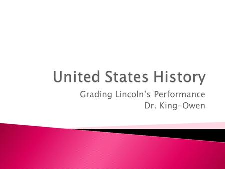 Grading Lincoln's Performance Dr. King-Owen.  You will be taking notes on Abraham Lincoln's leadership during the Civil War. After we take a section.