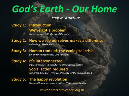 Study 1:Introduction We've got a problem The cry of the earth, the cry of the poor Study 2: How we see ourselves makes a difference A theology of creation.