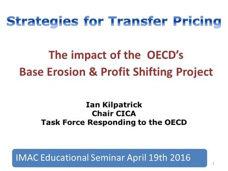 The impact of the OECD's Base Erosion & Profit Shifting Project Ian Kilpatrick Chair CICA Task Force Responding to the OECD 1 IMAC Educational Seminar.